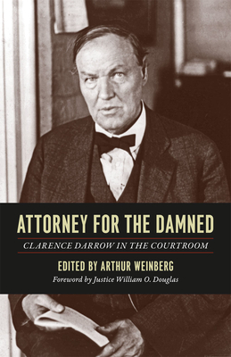Attorney for the Damned: Clarence Darrow in the Courtroom - Darrow, Clarence, and Weinberg, Arthur (Editor), and Douglas, William Orville (Foreword by)