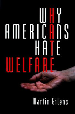 Why Americans Hate Welfare: Race, Media, and the Politics of Antipoverty Policy - Gilens, Martin