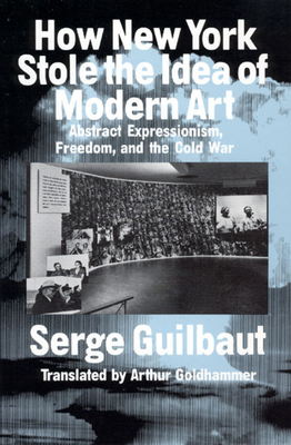 How New York Stole the Idea of Modern Art - Guilbaut, Serge, and Goldhammer, Arthur (Translated by)