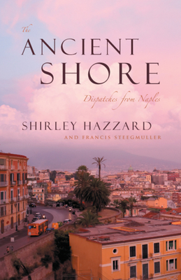 The Ancient Shore: Dispatches from Naples - Hazzard, Shirley, and Steegmuller, Francis
