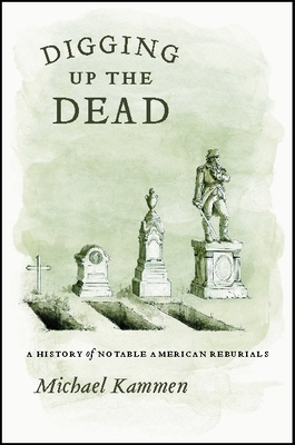Digging Up the Dead: A History of Notable American Reburials - Kammen, Michael G