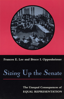 Sizing Up the Senate: The Unequal Consequences of Equal Representation - Lee, Frances E, and Oppenheimer, Bruce I