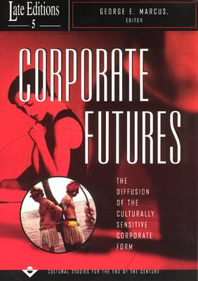 Corporate Futures: The Diffusion of the Culturally Sensitive Corporate Form - Marcus, George E (Editor)