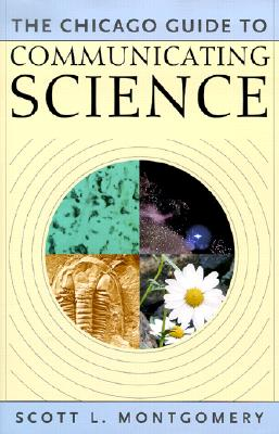 The Chicago Guide to Communicating Science - Montgomery, Scott L