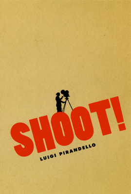 Shoot!: The Notebooks of Serafino Gubbio, Cinematograph Operator - Pirandello, Luigi, Professor, and Moncrieff, C K Scott (Translated by), and Sitney, P Adams (Contributions by)