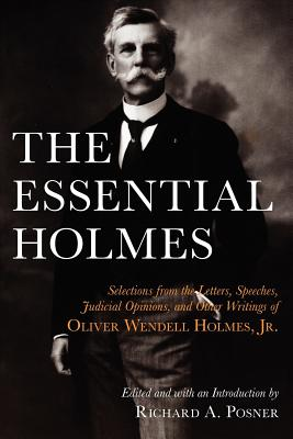 The Essential Holmes: Selections from the Letters, Speeches, Judicial Opinions, and Other Writings of Oliver Wendell Holmes, Jr. - Holmes, Oliver Wendell, Jr., and Posner, Richard A (Editor)