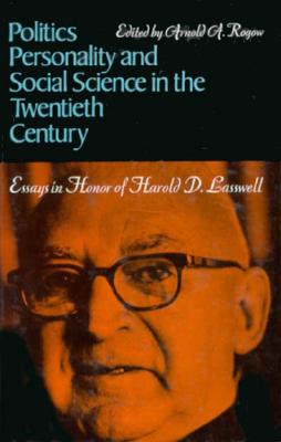 Politics, Personality, and Social Science in the Twentieth Century: Essays in Honor of Harold D. Lasswell - Rogow, Arnold A (Editor)