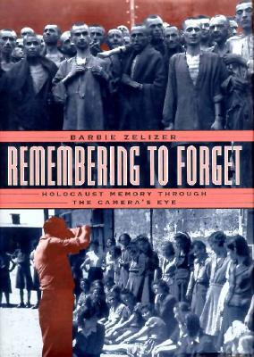 Remembering to Forget: Holocaust Memory Through the Camera's Eye - Zelizer, Barbie, Dr.