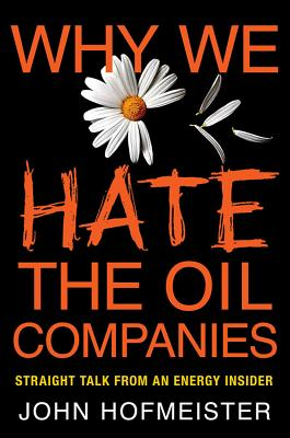 Why We Hate the Oil Companies: Straight Talk from an Energy Insider - Hofmeister, John