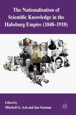 The Nationalization of Scientific Knowledge in the Habsburg Empire, 1848-1918 - Ash, Mitchell G. (Editor), and Surman, Jan (Editor)