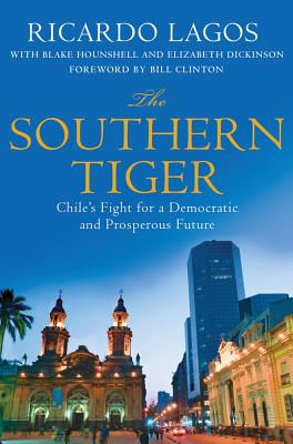 The Southern Tiger: Chile's Fight for a Democratic and Prosperous Future - Lagos, Ricardo, and Hounshell, Blake, and Dickinson, Elizabeth