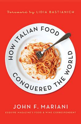How Italian Food Conquered the World - Mariani, John F, and Bastianich, Lidia (Foreword by)