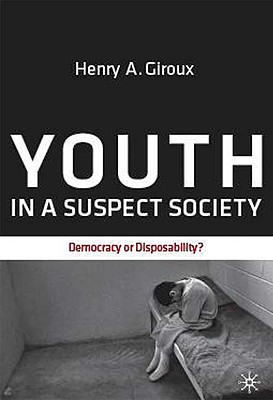 Youth in a Suspect Society: Democracy or Disposability? - Giroux, Henry A
