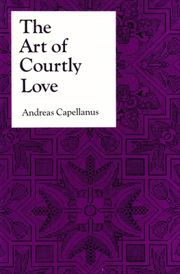The Art of Courtly Love - Capellanus, Andreas, Professor, and Andre, and Andreas, Doctor