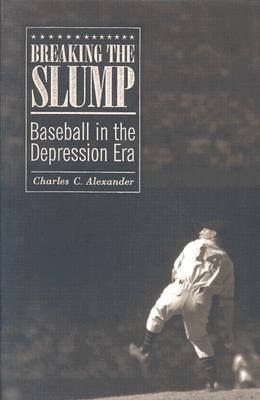 Breaking the Slump: Baseball in the Depression Era - Alexander, Charles C