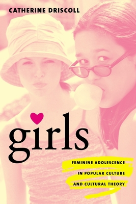 Girls: Feminine Adolescence in Popular Culture and Cultural Theory - Driscoll, Catherine, Professor