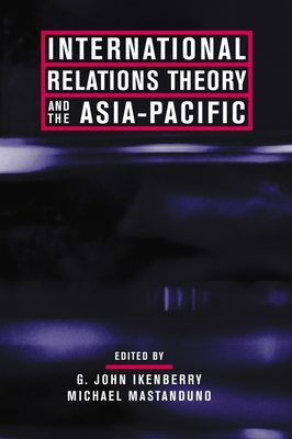 International Relations Theory and the Asia-Pacific - Ikenberry, G John (Editor), and Mastanduno, Michael, Professor (Editor)