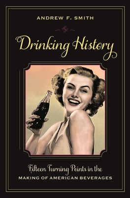 Drinking History: Fifteen Turning Points in the Making of American Beverages - Smith, Andrew F