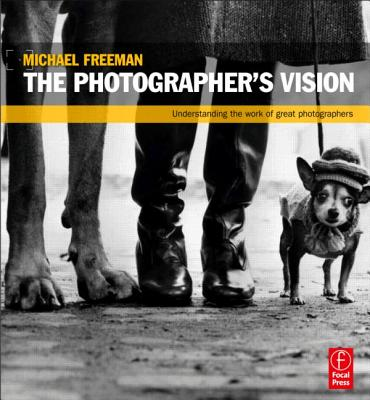 The Photographer's Vision: Understanding and Appreciating Great Photography - Freeman, Michael