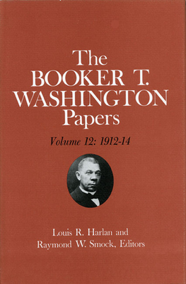 Booker T. Washington Papers Volume 12: 1912-14 - Smock, Raymond W (Editor), and Washington, Booker T, and Harlan, Louis R (Editor)