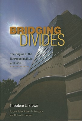 Bridging Divides: The Origins of the Beckman Institute at Illinois - Brown, Theodore L, and Ikenberry, Stanley O (Foreword by), and Herman, Richard H (Foreword by)