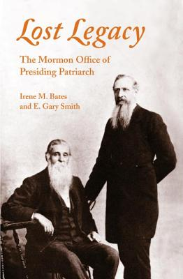 Lost Legacy: The Mormon Office of Presiding Patriarch - Smith, E Gary, and Bates, Irene M, and Bates, Irene