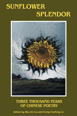 Sunflower Splendor: Three Thousand Years of Chinese Poetry - Liu, Wu-Chi, and Liu, Wu-Chi (Editor), and Lo, Irving Y (Editor)