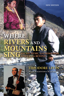 Where Rivers and Mountains Sing: Sound, Music, and Nomadism in Tuva and Beyond - Levin, Theodore, and Suzukei, Valentina
