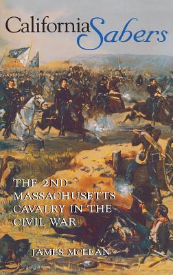 California Sabers: The 2nd Massachusetts Cavalry in the Civil War - McLean, James, and McLean, Hugh, and McLean, R James