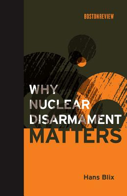 Why Nuclear Disarmament Matters - Blix, Hans