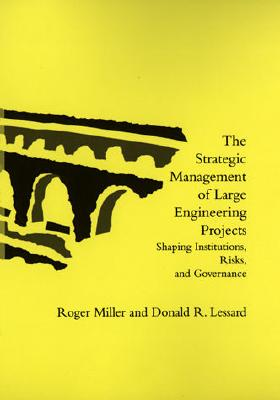 The Strategic Management of Large Engineering Projects: Shaping Institutions, Risks, and Governance - Miller, Roger, and Lessard, Donald R, and Michaud, Pascale