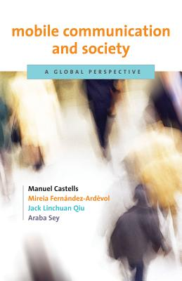 Mobile Communication and Society: A Global Perspective - Castells, Manuel, and Fernandez-Ardevol, Mireia, and Linchuan Qiu, Jack