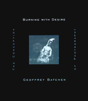 Burning with Desire: The Conception of Photography - Batchen, Geoffrey