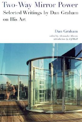 Two-Way Mirror Power: Selected Writings by Dan Graham on His Art - Graham, Dan, and Alberro, Alexander (Editor), and Wall, Jeff (Introduction by)