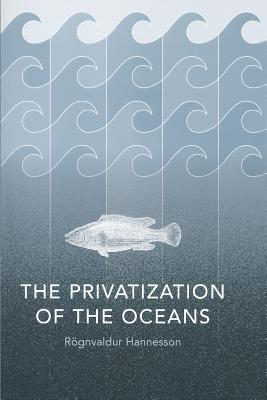The Privatization of the Oceans - Hannesson, Rognvaldur, and Hannesson, Rgnvaldur, and Hannesson, Ragnvaldur