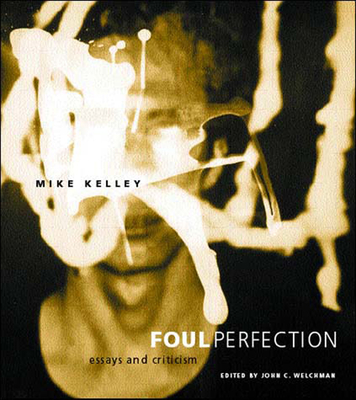 Foul Perfection: Essays and Criticism - Kelley, Mike, and Welchman, John C (Editor)
