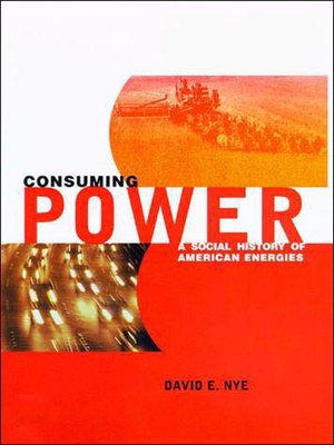 Consuming Power: A Social History of American Energies - Nye, David E, Professor, and Schiffer, Michael Brian