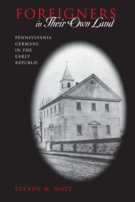 Foreigners in Their Own Land: Pennsylvania Germans in the Early Republic - Nolt, Steven M