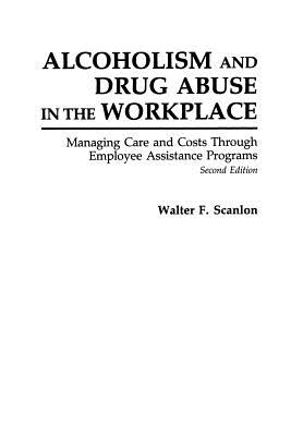 Alcoholism and Drug Abuse in the Workplace: Managing Care and Costs Through Employee Assistance Programs Second Edition - Scanlon, Walter F