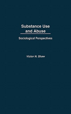 Substance Use and Abuse: Sociological Perspectives - Shaw, Victor N