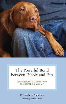 The Powerful Bond Between People and Pets: Our Boundless Connections to Companion Animals - Anderson, P Elizabeth, and Koocher, Gerald P, Professor (Foreword by)