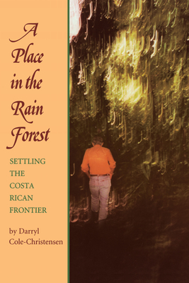 A Place in the Rain Forest: Settling the Costa Rican Frontier - Cole-Christensen, Darryl