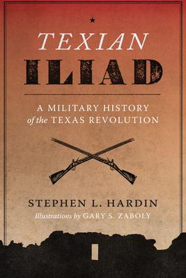 Texian Iliad: A Military History of the Texas Revolution - Hardin, Stephen L, and Zaboly, Gary S (Illustrator)