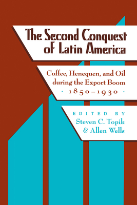 The Second Conquest of Latin America: Coffee, Henequen, and Oil During the Export Boom, 1850-1930 - Topik, Steven (Editor), and Wells, Allen (Editor)