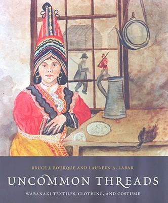 Uncommon Threads: Wabanaki Textiles, Clothing, and Costumes - Bourque, Bruce J, and La Bar, Laureen