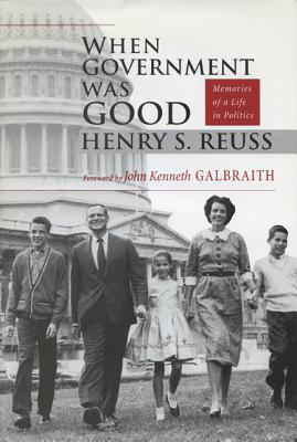 When Government Was Good: Memories of a Life in Politics - Reuss, Henry S, and Galbraith, John Kenneth (Adapted by)