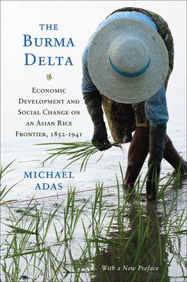 The Burma Delta: Economic Development and Social Change on an Asian Rice Frontier, 1852-1941 - Adas, Michael