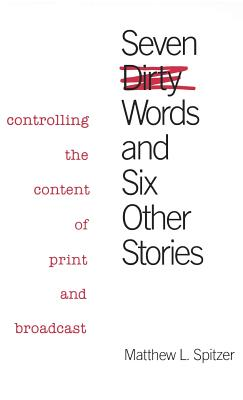 Seven Dirty Words and Six Other Stories: Controlling the Content of Print and Broadcast - Spitzer, Matthew L