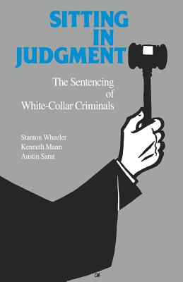 Sitting in Judgement: The Sentencing of White-Collar Criminals - Wheeler, Stanton, and Sarat, Austin, and Mann, Kenneth