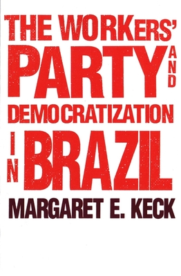 The Workers Party and Democratization in Brazil - Keck, Margaret E